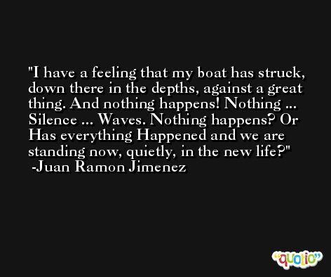 I have a feeling that my boat has struck, down there in the depths, against a great thing. And nothing happens! Nothing ... Silence ... Waves. Nothing happens? Or Has everything Happened and we are standing now, quietly, in the new life? -Juan Ramon Jimenez
