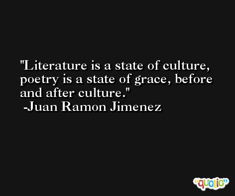 Literature is a state of culture, poetry is a state of grace, before and after culture. -Juan Ramon Jimenez