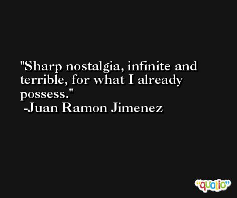 Sharp nostalgia, infinite and terrible, for what I already possess. -Juan Ramon Jimenez