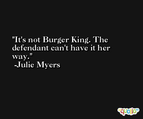 It's not Burger King. The defendant can't have it her way. -Julie Myers