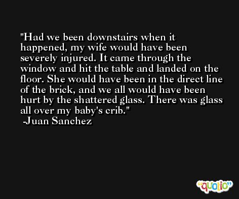 Had we been downstairs when it happened, my wife would have been severely injured. It came through the window and hit the table and landed on the floor. She would have been in the direct line of the brick, and we all would have been hurt by the shattered glass. There was glass all over my baby's crib. -Juan Sanchez