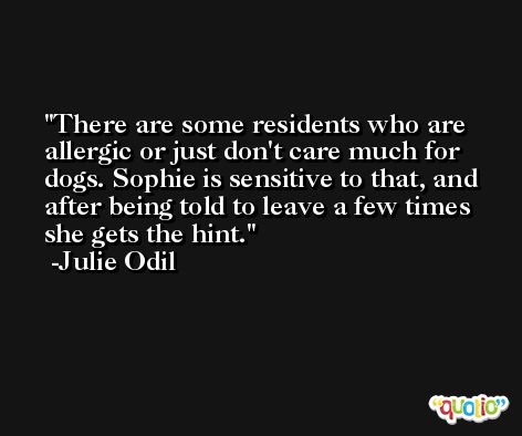 There are some residents who are allergic or just don't care much for dogs. Sophie is sensitive to that, and after being told to leave a few times she gets the hint. -Julie Odil