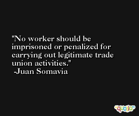 No worker should be imprisoned or penalized for carrying out legitimate trade union activities. -Juan Somavia