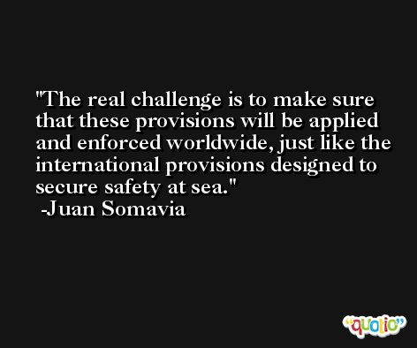 The real challenge is to make sure that these provisions will be applied and enforced worldwide, just like the international provisions designed to secure safety at sea. -Juan Somavia