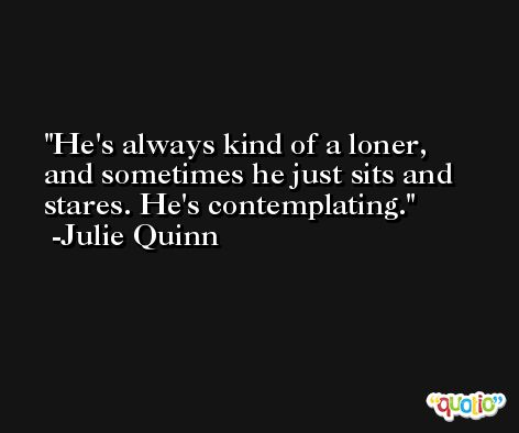 He's always kind of a loner, and sometimes he just sits and stares. He's contemplating. -Julie Quinn
