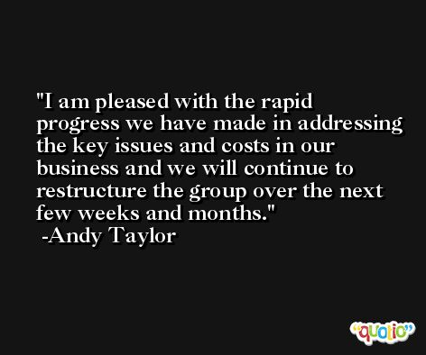 I am pleased with the rapid progress we have made in addressing the key issues and costs in our business and we will continue to restructure the group over the next few weeks and months. -Andy Taylor