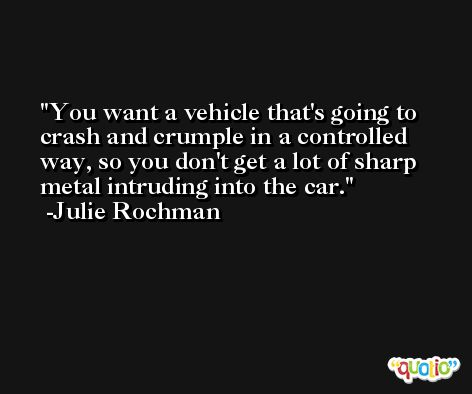 You want a vehicle that's going to crash and crumple in a controlled way, so you don't get a lot of sharp metal intruding into the car. -Julie Rochman