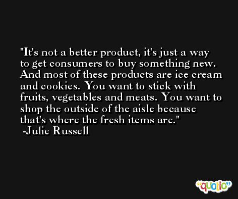 It's not a better product, it's just a way to get consumers to buy something new. And most of these products are ice cream and cookies. You want to stick with fruits, vegetables and meats. You want to shop the outside of the aisle because that's where the fresh items are. -Julie Russell