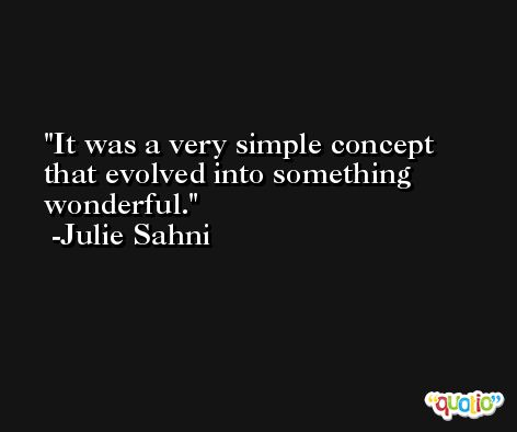 It was a very simple concept that evolved into something wonderful. -Julie Sahni