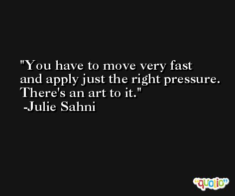 You have to move very fast and apply just the right pressure. There's an art to it. -Julie Sahni