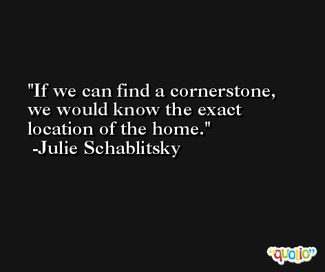 If we can find a cornerstone, we would know the exact location of the home. -Julie Schablitsky