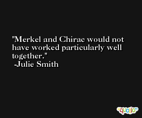 Merkel and Chirac would not have worked particularly well together. -Julie Smith