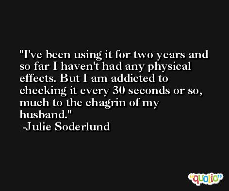 I've been using it for two years and so far I haven't had any physical effects. But I am addicted to checking it every 30 seconds or so, much to the chagrin of my husband. -Julie Soderlund