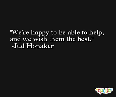 We're happy to be able to help, and we wish them the best. -Jud Honaker