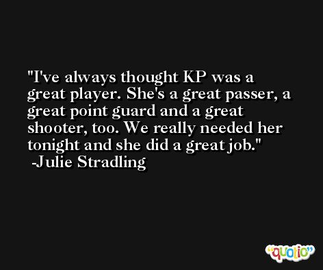 I've always thought KP was a great player. She's a great passer, a great point guard and a great shooter, too. We really needed her tonight and she did a great job. -Julie Stradling