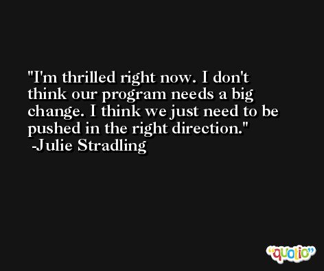 I'm thrilled right now. I don't think our program needs a big change. I think we just need to be pushed in the right direction. -Julie Stradling