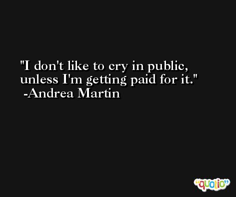 I don't like to cry in public, unless I'm getting paid for it. -Andrea Martin