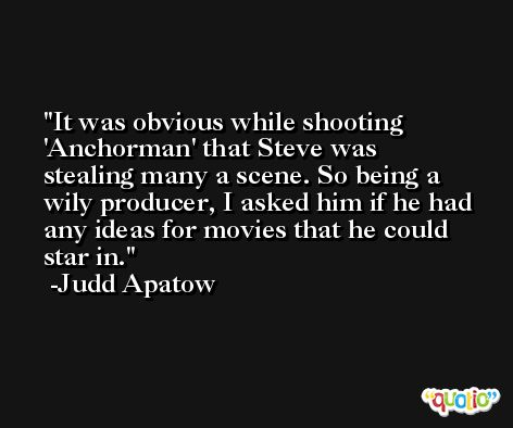 It was obvious while shooting 'Anchorman' that Steve was stealing many a scene. So being a wily producer, I asked him if he had any ideas for movies that he could star in. -Judd Apatow