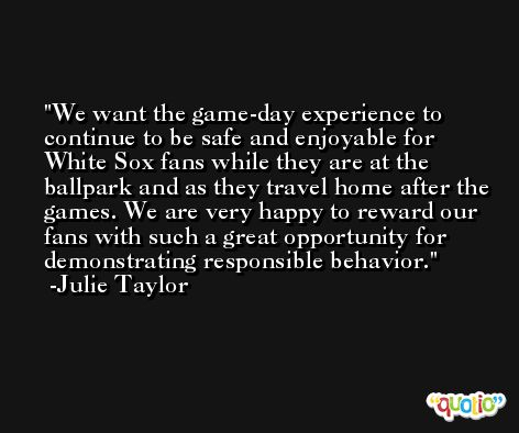We want the game-day experience to continue to be safe and enjoyable for White Sox fans while they are at the ballpark and as they travel home after the games. We are very happy to reward our fans with such a great opportunity for demonstrating responsible behavior. -Julie Taylor