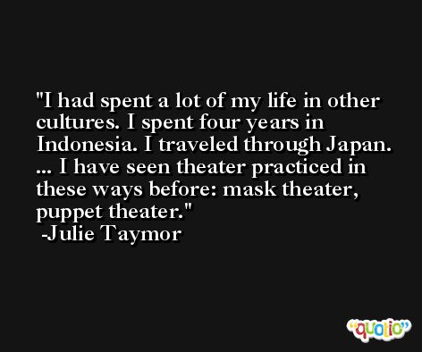 I had spent a lot of my life in other cultures. I spent four years in Indonesia. I traveled through Japan. ... I have seen theater practiced in these ways before: mask theater, puppet theater. -Julie Taymor