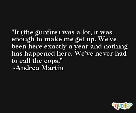 It (the gunfire) was a lot, it was enough to make me get up. We've been here exactly a year and nothing has happened here. We've never had to call the cops. -Andrea Martin