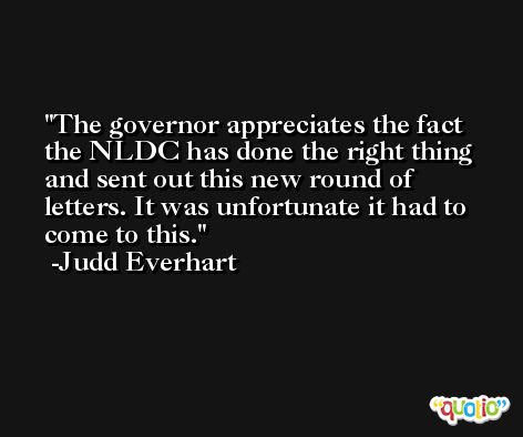The governor appreciates the fact the NLDC has done the right thing and sent out this new round of letters. It was unfortunate it had to come to this. -Judd Everhart