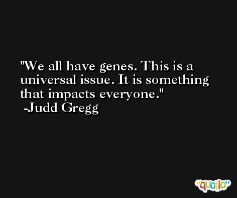 We all have genes. This is a universal issue. It is something that impacts everyone. -Judd Gregg