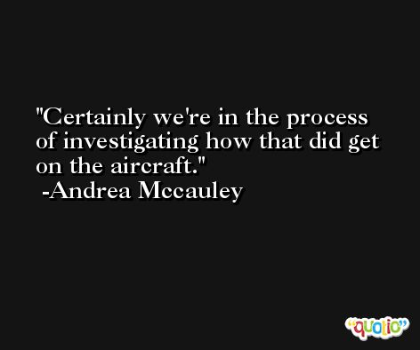 Certainly we're in the process of investigating how that did get on the aircraft. -Andrea Mccauley
