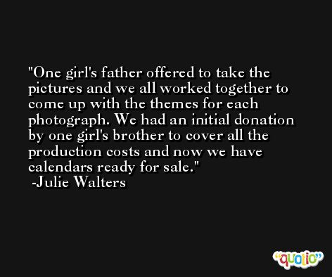 One girl's father offered to take the pictures and we all worked together to come up with the themes for each photograph. We had an initial donation by one girl's brother to cover all the production costs and now we have calendars ready for sale. -Julie Walters