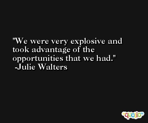 We were very explosive and took advantage of the opportunities that we had. -Julie Walters