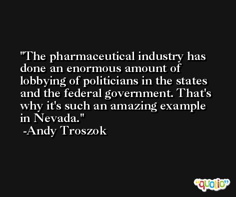 The pharmaceutical industry has done an enormous amount of lobbying of politicians in the states and the federal government. That's why it's such an amazing example in Nevada. -Andy Troszok