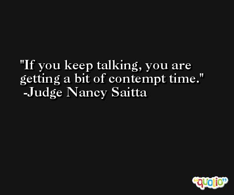 If you keep talking, you are getting a bit of contempt time. -Judge Nancy Saitta