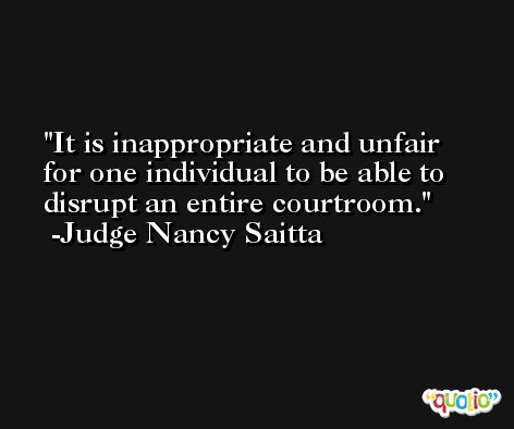 It is inappropriate and unfair for one individual to be able to disrupt an entire courtroom. -Judge Nancy Saitta