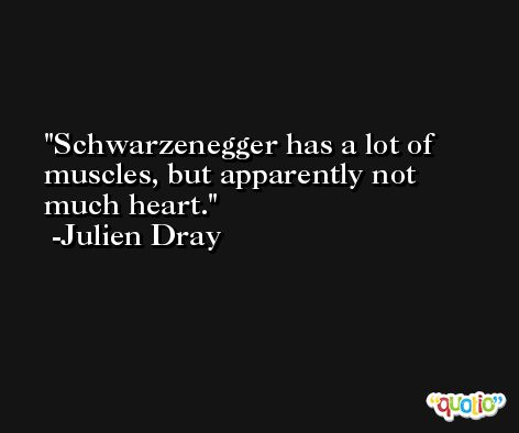 Schwarzenegger has a lot of muscles, but apparently not much heart. -Julien Dray