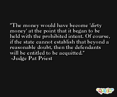 The money would have become 'dirty money' at the point that it began to be held with the prohibited intent. Of course, if the state cannot establish that beyond a reasonable doubt, then the defendants will be entitled to be acquitted. -Judge Pat Priest
