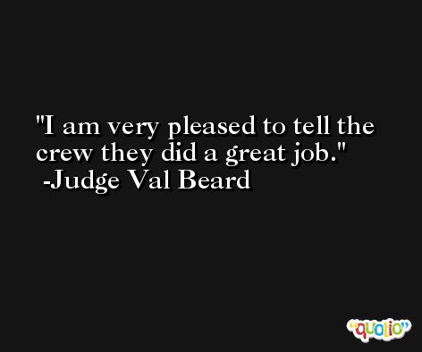 I am very pleased to tell the crew they did a great job. -Judge Val Beard