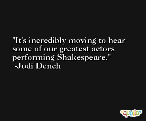 It's incredibly moving to hear some of our greatest actors performing Shakespeare. -Judi Dench