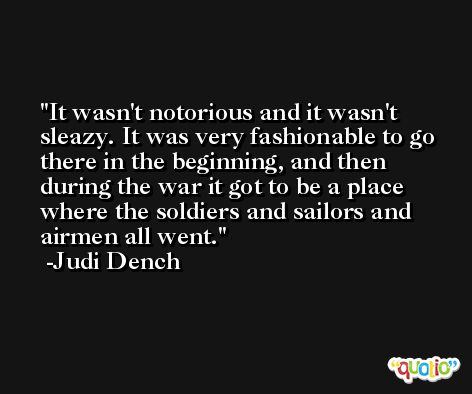 It wasn't notorious and it wasn't sleazy. It was very fashionable to go there in the beginning, and then during the war it got to be a place where the soldiers and sailors and airmen all went. -Judi Dench