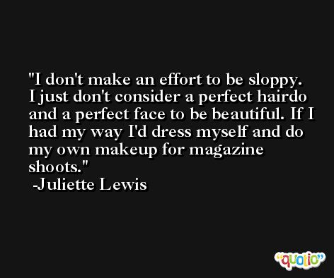 I don't make an effort to be sloppy. I just don't consider a perfect hairdo and a perfect face to be beautiful. If I had my way I'd dress myself and do my own makeup for magazine shoots. -Juliette Lewis