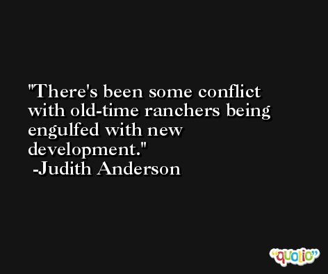 There's been some conflict with old-time ranchers being engulfed with new development. -Judith Anderson
