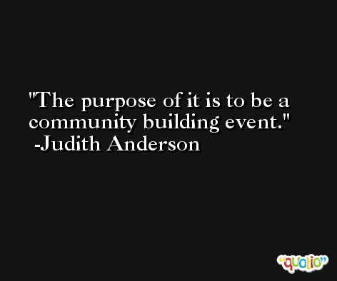 The purpose of it is to be a community building event. -Judith Anderson