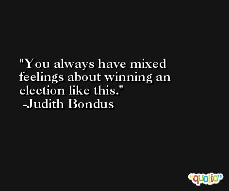 You always have mixed feelings about winning an election like this. -Judith Bondus