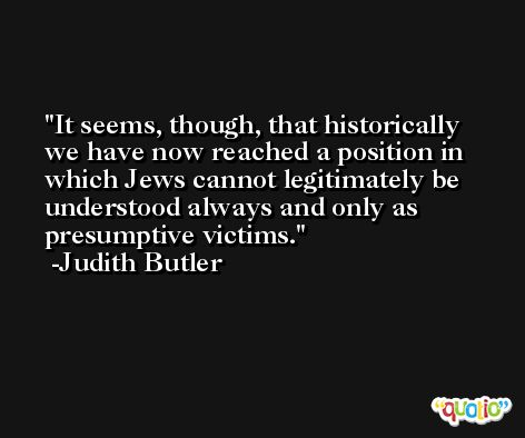 It seems, though, that historically we have now reached a position in which Jews cannot legitimately be understood always and only as presumptive victims. -Judith Butler