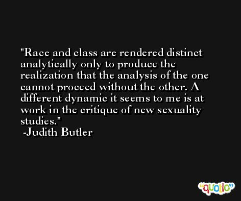 Race and class are rendered distinct analytically only to produce the realization that the analysis of the one cannot proceed without the other. A different dynamic it seems to me is at work in the critique of new sexuality studies. -Judith Butler