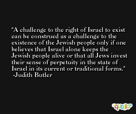 A challenge to the right of Israel to exist can be construed as a challenge to the existence of the Jewish people only if one believes that Israel alone keeps the Jewish people alive or that all Jews invest their sense of perpetuity in the state of Israel in its current or traditional forms. -Judith Butler