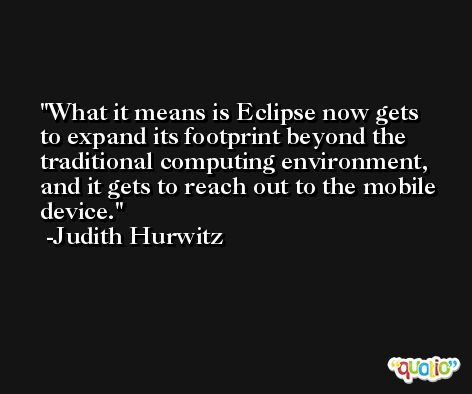 What it means is Eclipse now gets to expand its footprint beyond the traditional computing environment, and it gets to reach out to the mobile device. -Judith Hurwitz