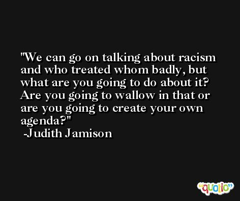 We can go on talking about racism and who treated whom badly, but what are you going to do about it? Are you going to wallow in that or are you going to create your own agenda? -Judith Jamison