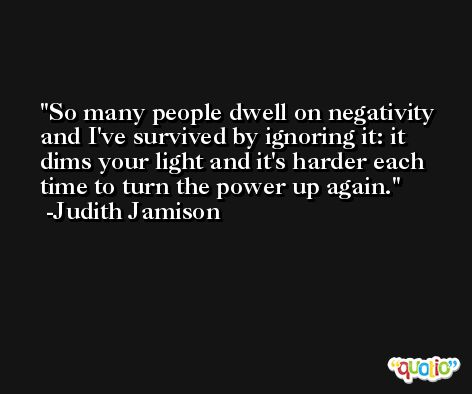 So many people dwell on negativity and I've survived by ignoring it: it dims your light and it's harder each time to turn the power up again. -Judith Jamison