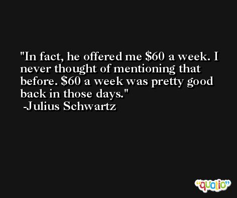 In fact, he offered me $60 a week. I never thought of mentioning that before. $60 a week was pretty good back in those days. -Julius Schwartz