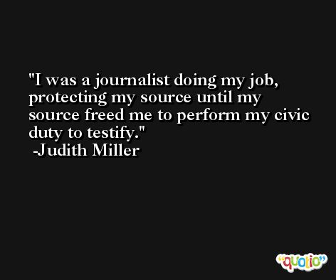 I was a journalist doing my job, protecting my source until my source freed me to perform my civic duty to testify. -Judith Miller